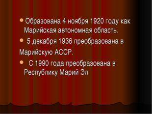 Образована 4 ноября 1920 году как Марийская автономная область. 5 декабря 193