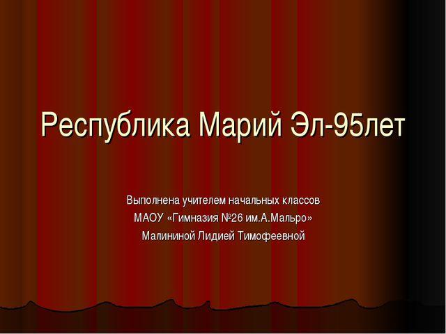 Республика Марий Эл-95лет Выполнена учителем начальных классов МАОУ «Гимназия...
