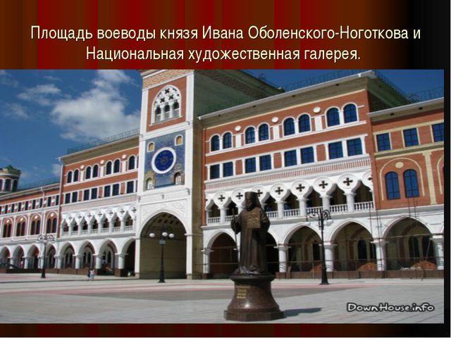 Площадь воеводы князя Ивана Оболенского-Ноготкова и Национальная художественн...