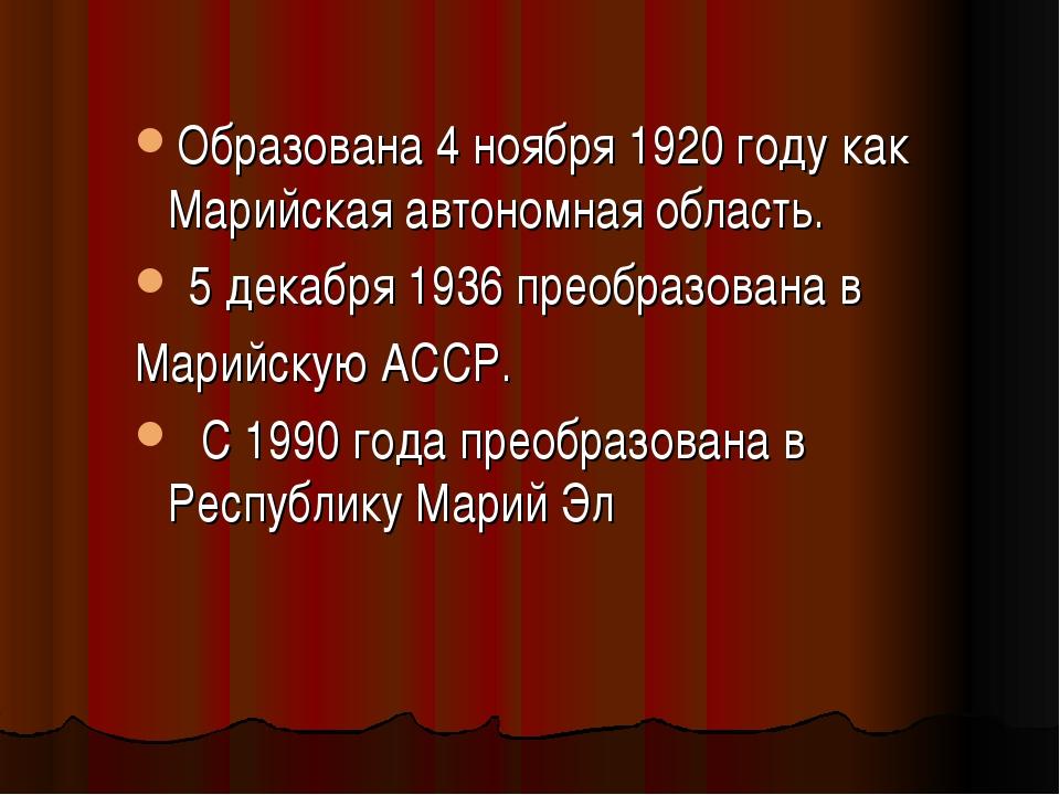 Образована 4 ноября 1920 году как Марийская автономная область. 5 декабря 193...