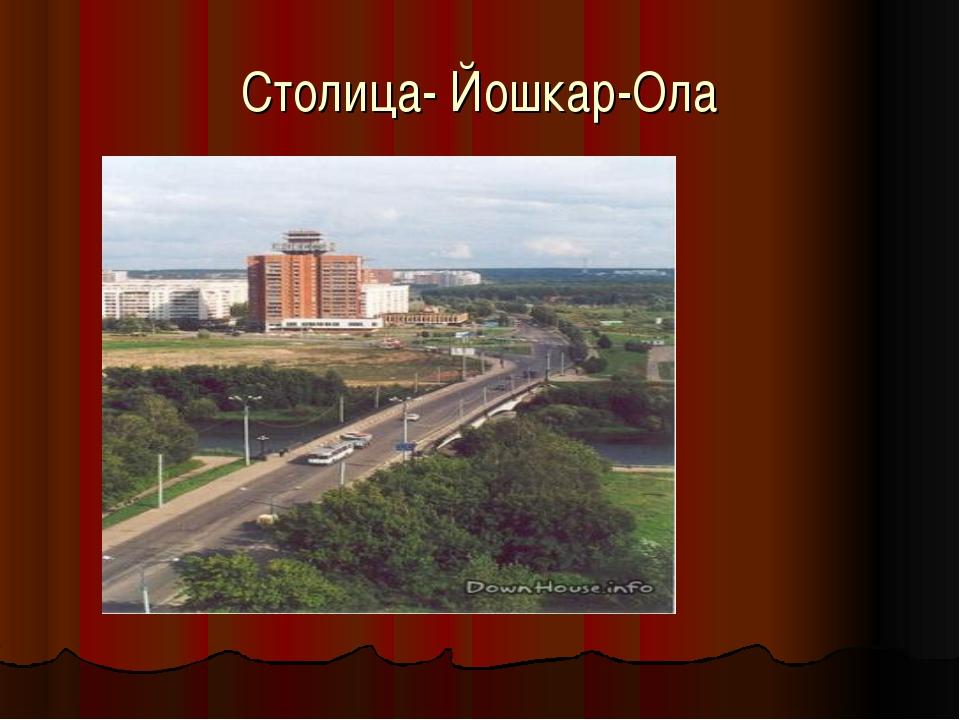 Столица- Йошкар-Ола