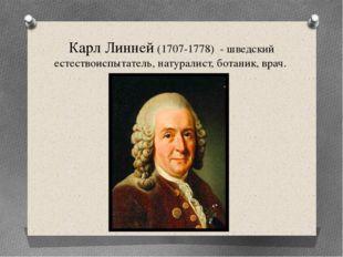 Карл Линней (1707-1778) - шведский естествоиспытатель, натуралист, ботаник, в
