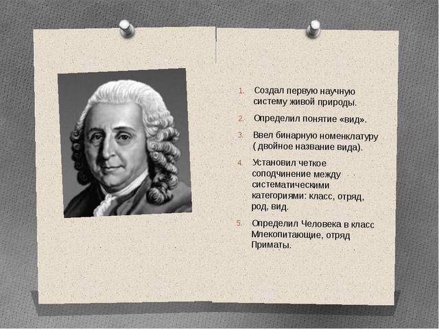 Создал первую научную систему живой природы. Определил понятие «вид». Ввел би...