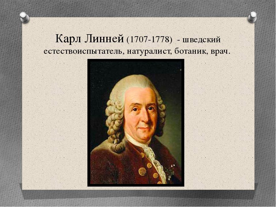 Карл Линней (1707-1778) - шведский естествоиспытатель, натуралист, ботаник, в...