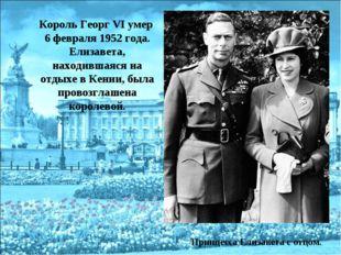Король Георг VI умер 6 февраля 1952 года. Елизавета, находившаяся на отдыхе в