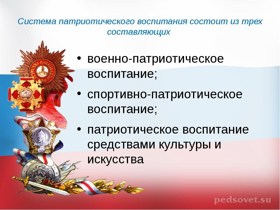 Система патриотического воспитания состоит из трех составляющих военно-патрио...