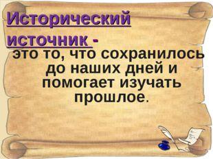 Исторический источник - это то, что сохранилось до наших дней и помогает изуч
