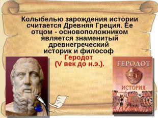 Колыбелью зарождения истории считается Древняя Греция. Ее отцом - основополож