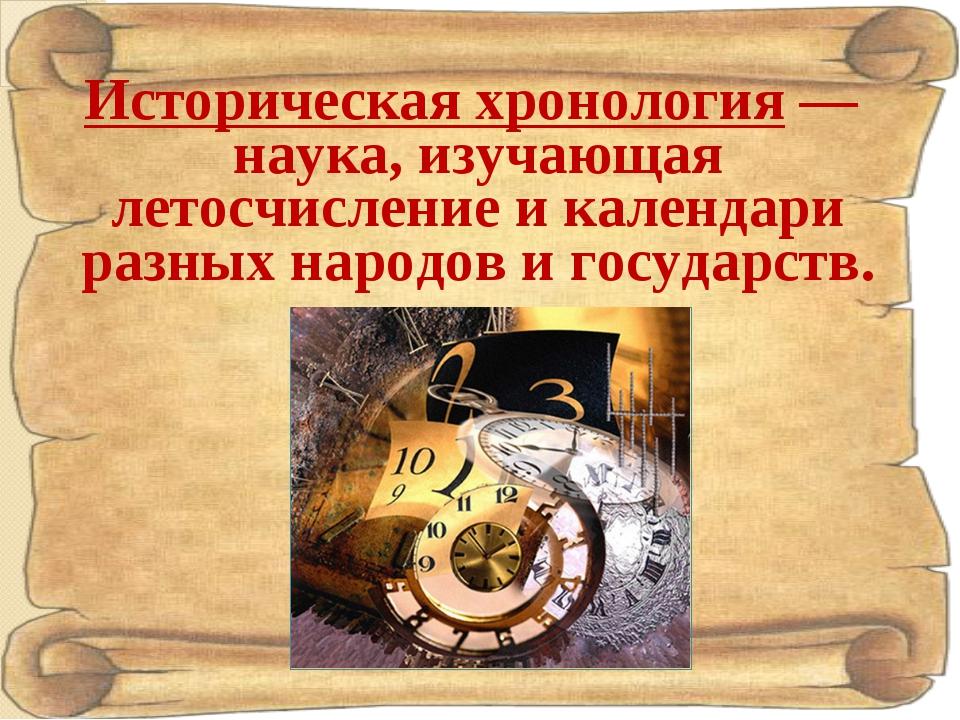 Историческая хронология— наука, изучающая летосчисление и календари разных н...