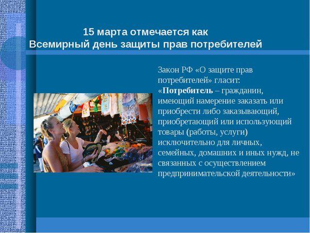 15 марта отмечается как Всемирный день защиты прав потребителей Закон РФ «О з...