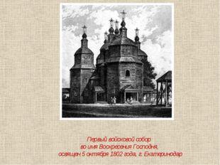 Первый войсковой собор во имя Воскресения Господня, освящен 5 октября 1802 го