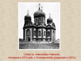 Собор св. Александра Невского, построен в 1872 году, г. Екатеринодар (разруше