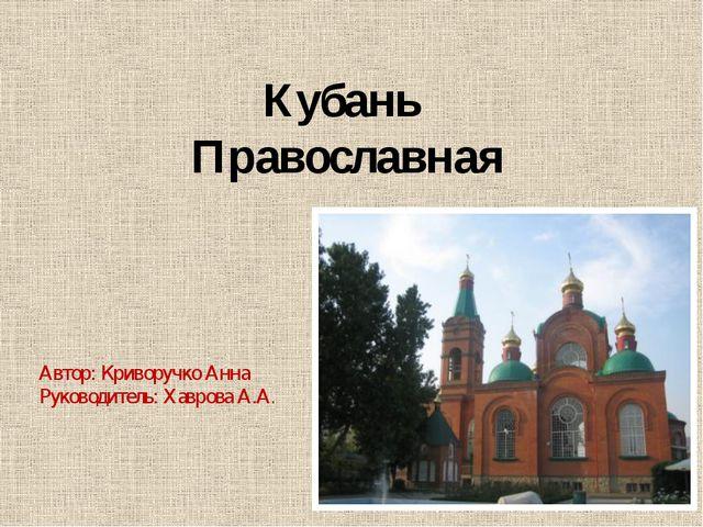 Кубань Православная Автор: Криворучко Анна Руководитель: Хаврова А.А.