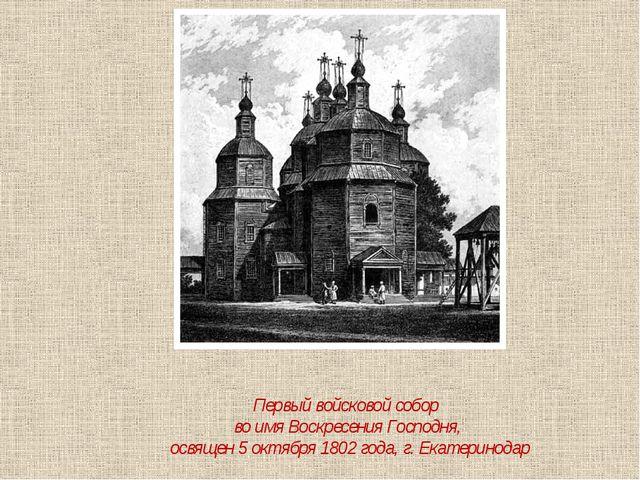 Первый войсковой собор во имя Воскресения Господня, освящен 5 октября 1802 го...