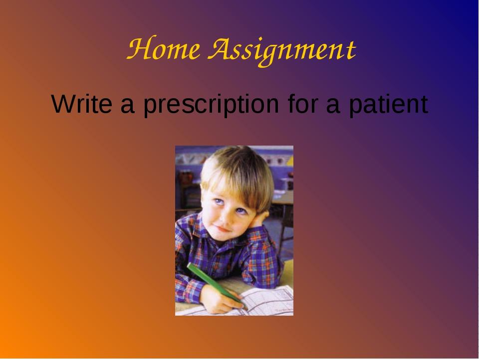 Home Assignment Write a prescription for a patient