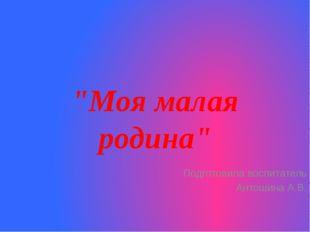 """""""Моя малая родина"""" Подготовила воспитатель Антошина А.В."""