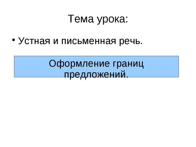 Тема урока: Устная и письменная речь. Оформление границ предложений.