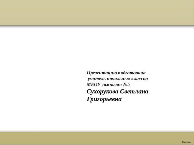 Презентацию подготовила учитель начальных классов МБОУ гимназия №5 Сухорукова...