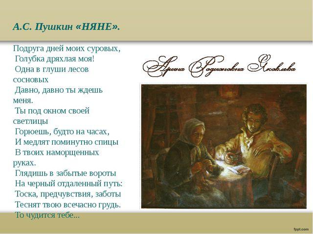 А.С. Пушкин «НЯНЕ». Подруга дней моих суровых, Голубка дряхлая моя! Одна в гл...