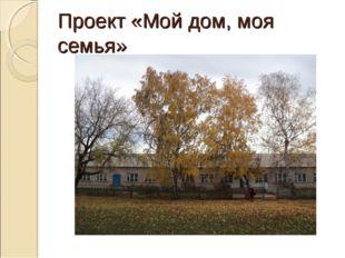 Проект «Мой дом, моя семья»