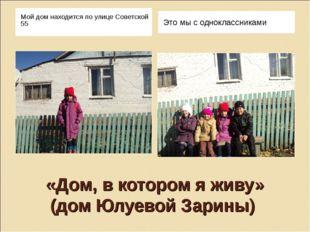 «Дом, в котором я живу» (дом Юлуевой Зарины) Мой дом находится по улице Совет