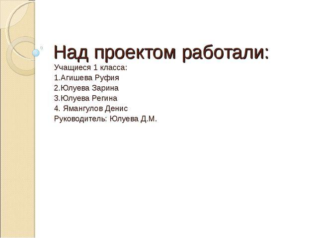 Над проектом работали: Учащиеся 1 класса: 1.Агишева Руфия 2.Юлуева Зарина 3.Ю...