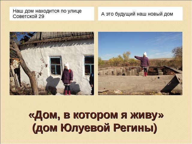 «Дом, в котором я живу» (дом Юлуевой Регины) Наш дом находится по улице Совет...