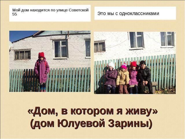 «Дом, в котором я живу» (дом Юлуевой Зарины) Мой дом находится по улице Совет...