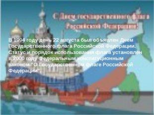 В 1994 году день 22 августа был объявлен Днем Государственного флага Российск