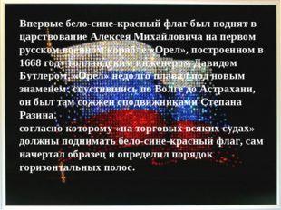 Впервые бело-сине-красный флаг был поднят в царствование Алексея Михайловича