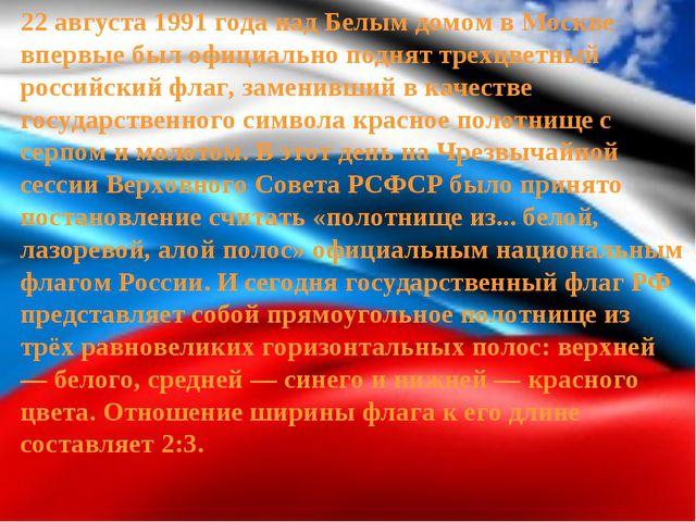 22 августа 1991 года над Белым домом в Москве впервые был официально поднят т...