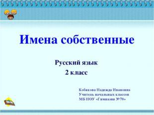 Имена собственные Русский язык 2 класс Кобякова Надежда Ивановна Учитель нача