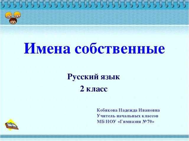 Имена собственные Русский язык 2 класс Кобякова Надежда Ивановна Учитель нача...