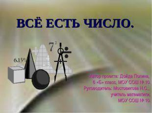ВСЁ ЕСТЬ ЧИСЛО. Автор проекта: Дойда Полина, 6 «Б» класс, МОУ СОШ № 10. Руков
