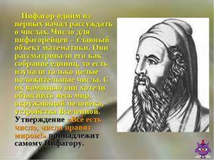 Пифагор одним из первых начал рассуждать о числах. Число для пифагорейцев –