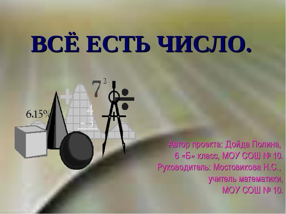 ВСЁ ЕСТЬ ЧИСЛО. Автор проекта: Дойда Полина, 6 «Б» класс, МОУ СОШ № 10. Руков...