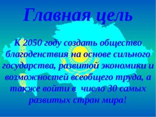 Главная цель К 2050 году создать общество благоденствия на основе сильного го