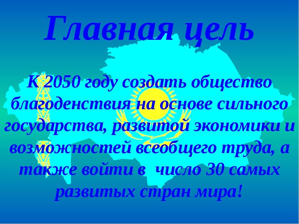 Главная цель К 2050 году создать общество благоденствия на основе сильного го...