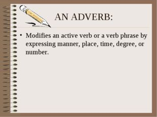 AN ADVERB: Modifies an active verb or a verb phrase by expressing manner, pla