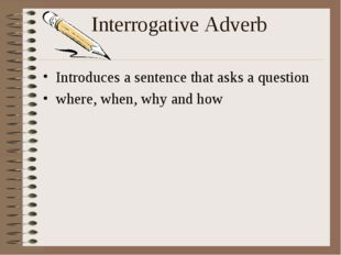 Interrogative Adverb Introduces a sentence that asks a question where, when,