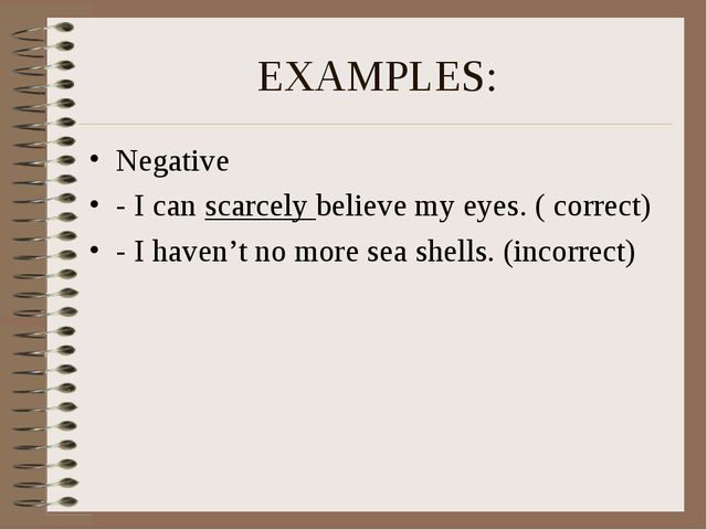 EXAMPLES: Negative - I can scarcely believe my eyes. ( correct) - I haven't n...