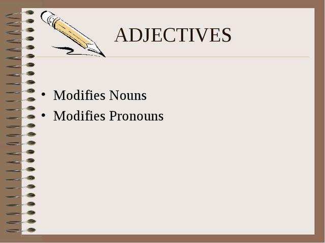 ADJECTIVES Modifies Nouns Modifies Pronouns