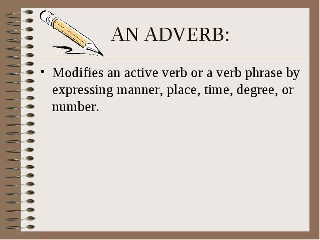 AN ADVERB: Modifies an active verb or a verb phrase by expressing manner, pla...