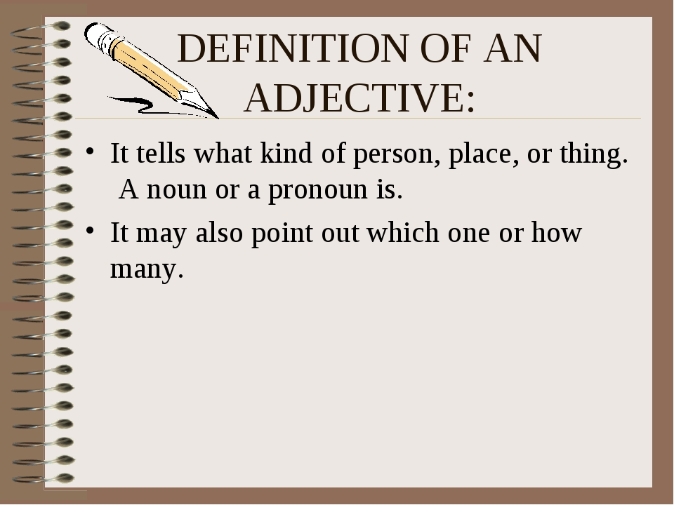 DEFINITION OF AN ADJECTIVE: It tells what kind of person, place, or thing. A...