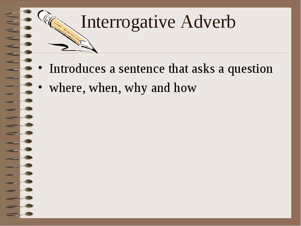 Interrogative Adverb Introduces a sentence that asks a question where, when,...