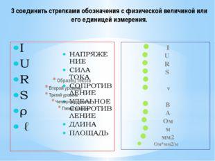 I U R S ρ ℓ В А Ом м мм2 Ом*мм2/м 3 соединить стрелками обозначения с физичес