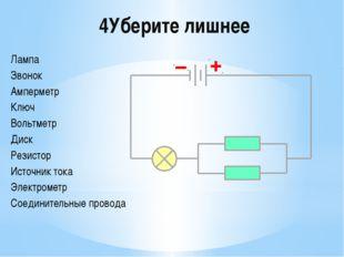 4Уберите лишнее Лампа Звонок Амперметр Ключ Вольтметр Диск Резистор Источник