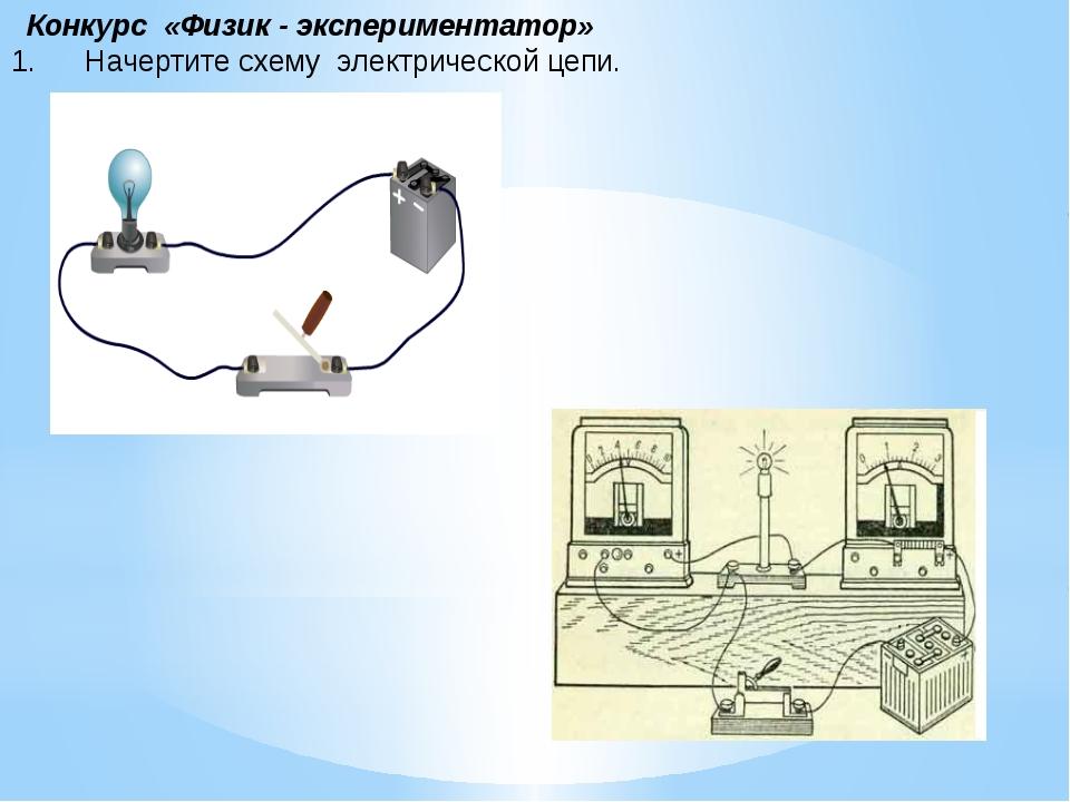 Конкурс «Физик - экспериментатор» 1. Начертите схему электрической це...