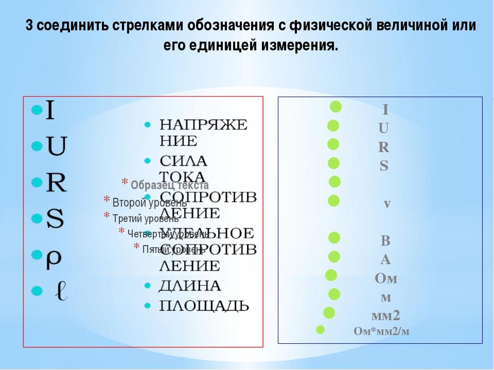 I U R S ρ ℓ В А Ом м мм2 Ом*мм2/м 3 соединить стрелками обозначения с физичес...