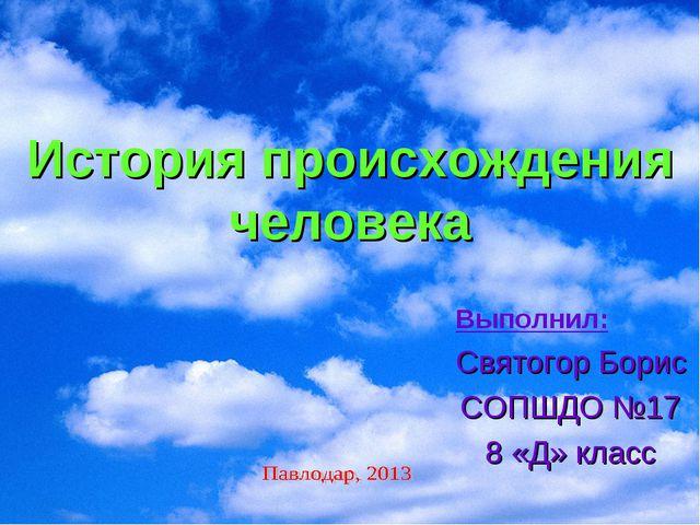 История происхождения человека Выполнил: Святогор Борис СОПШДО №17 8 «Д» класс
